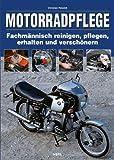 Motorradpflege: Fachmännisch reinigen, pflegen, erhalten und verschönern