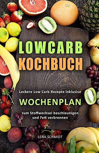 Low Carb Kochbuch Leckere Low Carb Rezepte inklusive Wochenplan zum Stoffwechsel beschleunigen und Fett verbrennen