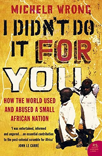 I Didn't Do It For You: How the World Used and Abused a Small African Nation por Michela Wrong