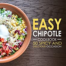 Easy Chipotle Cookbook: 50 Spicy and Delcious Chipotle Recipes (Chipotle Recipes, Chipotle Cookbook, Chipotle Cooking Book 1) (English Edition)