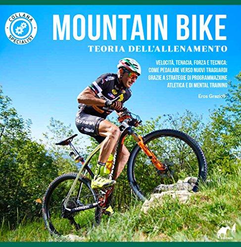 Mountain bike. Teoria dell\'allenamento. Velocità, tenacia, forza e tecnica: come pedalare verso nuovi traguardi grazie a strategie di programmazione atletica e di mental training