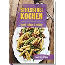 Stressfrei kochen: Schnell, raffiniert & vielfältig