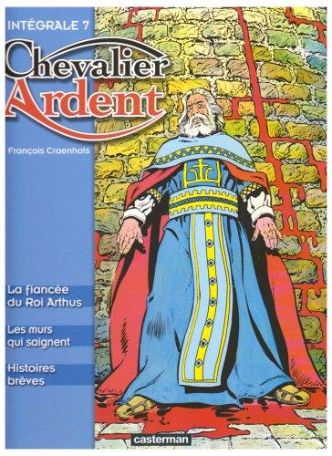 Chevalier Ardent Intégrale, Tome 7 : La fiancée du Roi Arthus ; Les murs qui saignent ; Histoires brèves