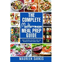 The Complete Mediterranean Meal Prep Guide: Time-Saving Recipes for the World's Healthiest Diet. The Heart-Healthy Cookbook That Teaches you to Manage Your Diet with Meal Planning & Prepping