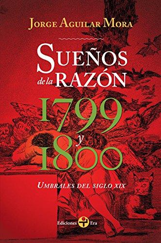Sueños de la razón. Umbrales del siglo XIX: 1799 y 1800 por Jorge Aguilar Mora