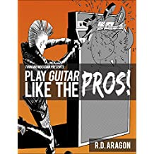 Play Guitar Like the Pros!: A beginner electric guitar book of the future (guitar chords, guitar exercises, guitar practice, guitar technique, guitar scales, guitar music theory 1234)