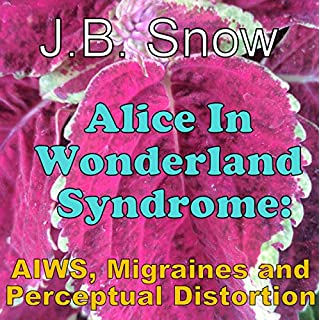 Alice in Wonderland Syndrome: AIWS, Migraines, and Perceptual Distortion (Transcend Mediocrity, Book 311)