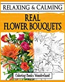 Relaxing and Calming Real Flower Bouquets - Coloring Books For Grownups: Volume 7 (Coloring Books For Adults)