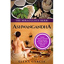 Ayurveda: ASHWAGANDHA: The Miraculous Herb!: Holistic Solutions & Proven Healing Recipes for Health, Beauty, Weight Loss & Hormone Balance (Ayurveda, Natural ... Hormone Reset Book 1) (English Edition)