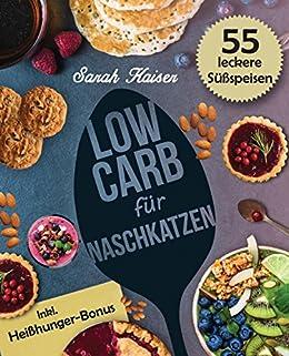 Low Carb für Naschkatzen: Die leckersten 55 Desserts und Süßspeisen (fast) ohne Kohlenhydrate - Gesund abnehmen ohne auf Süßes zu verzichten (inkl. Heißhunger-Bonus)