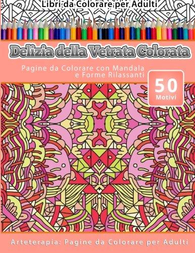 Libri da Colorare per Adulti Delizia della Vetrata Colorata: Pagine da Colorare con Mandala e Forme Rilassanti Arteterapia: Pagine da Colorare per Adulti: Volume 22