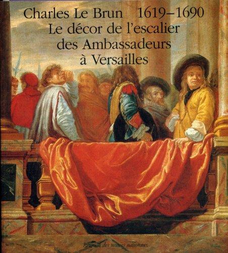 Charles Le Brun, 1619-1690: Célébration du tricentenaire de la mort de l'artiste : le décor de l'escalier des Ambassadeurs à Versailles : Musée Versailles, 19 novembre 1990-10 février 1991 par Charles Le Brun