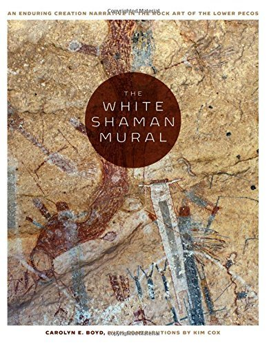 The White Shaman Mural: An Enduring Creation Narrative in the Rock Art of the Lower Pecos by Carolyn E. Boyd (2016-11-29)