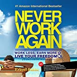 Never Work Again: Work Less, Earn More, and Live Your Freedom