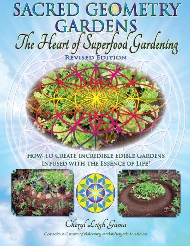Sacred Geometry Gardens, The Heart of Superfood Gardening: How-To Create Incredible Edible Gardens Infused with the Essence of Life!: Volume 1