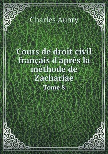 Cours de Droit Civil Francais D'Apres La Methode de Zachariae Tome 8 par Charles Aubry