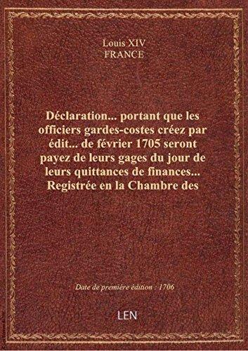 Déclaration... portant que les officiers gardes-costes créez par édit... de février 1705 seront paye par FRANCE Louis XIV