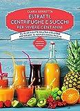 Estratti, centrifughe e succhi per vivere cent'anni. Più di 250 ricette salutari e gustose per restare in forma e vivere meglio