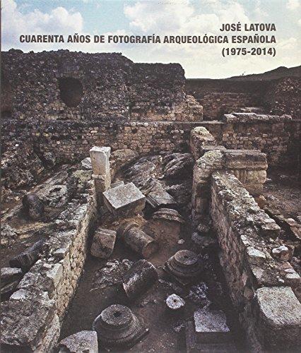 José Latova. Cuarenta años de fotografía arqueológica española. 1975-2014 por VV.AA.