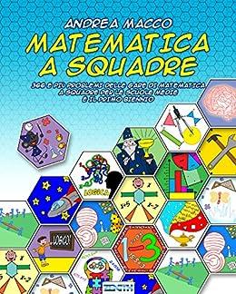Matematica a Squadre: 366 e più problemi delle gare di matematica a squadre per le scuole medie e il primo biennio di [Macco, Andrea]
