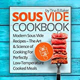 Sous Vide Cookbook: Modern Sous Vide Recipes – The Art and Science of Cooking For Perfectly Low-Temperature Cooked Meals