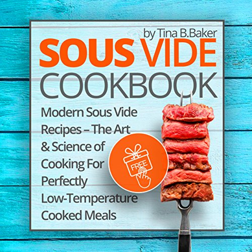 Sous Vide Cookbook: Modern Sous Vide Recipes – The Art and Science of Cooking For Perfectly Low-Temperature Cooked Meals (English Edition) por Tina B.Baker