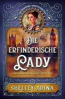 Die erfinderische Lady: Ein Steampunk - Abenteuerroman (EINE ERFINDERISCHE LADY 1)