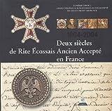 Deux siècles de Rite Ecossais Ancien Accepté en France (1804-2004)