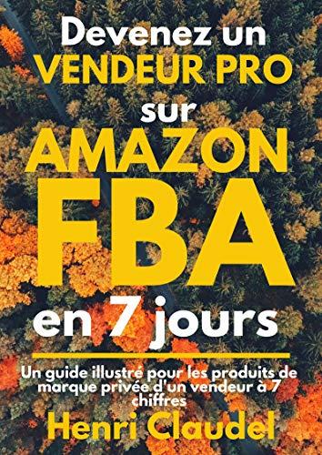 Devenez un VENDEUR PRO sur AMAZON FBA en 7 jours: Un guide illustré pour les produits de marque privée d'un vendeur à 7 chiffres (French Edition)