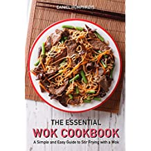 The Essential Wok Cookbook: A Simple and Easy Guide to Stir Frying with a Wok (English Edition)