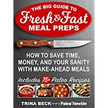 The Big Guide to Fresh & Fast Meal Preps: How to Save Time, Money and Your Sanity with Make-Ahead Meals! • PLUS 75+ Easy Paleo Recipes (Paleo Newbie Cookbook Book 1) (English Edition)