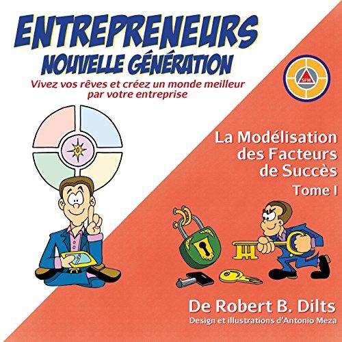 La Modelisation Des Facteurs de Succes Tome I: Entrepreneurs Nouvelle Generation: Vivez Vos Reves Et Creez un Monde Meilleur Par Votre Entreprise