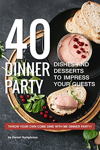40 Dinner Party Dishes and Desserts to Impress your Guests: Throw your own Come Dine with Me Dinner Party! (English Edition)
