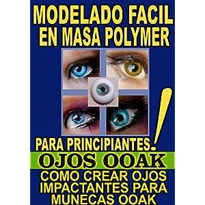 MODELADO FACIL EN MASA POLYMER PARA PRINCIPIANTES (OJOS OOAK): COMO CREAR OJOS IMPACTANTES PARA MUNECAS OOAK