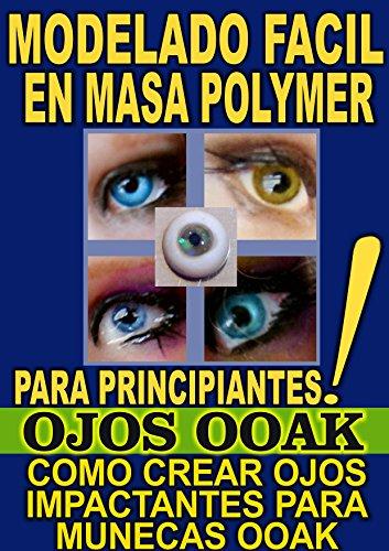 MODELADO FACIL EN MASA POLYMER PARA PRINCIPIANTES (OJOS OOAK): COMO CREAR OJOS IMPACTANTES PARA MUNECAS OOAK por Esmeralda Gonzalez