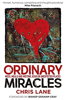 Ordinary Miracles: Mess, Meals and Meeting Jesus in Unexpected Places by [Lane, Chris]