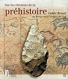 Sur les chemins de la préhistoire - L'abbé Breuil du Périgord à l'Afrique du Sud