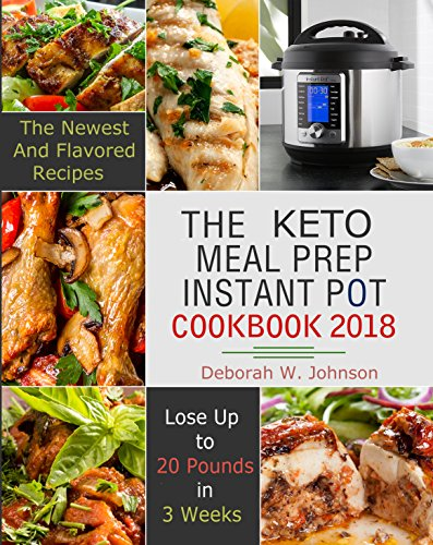 the-keto-meal-prep-instant-pot-cookbook-2018-the-newest-and-flavored-lose-up-to-20-pounds-in-3-weeks