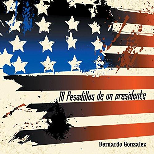 18 Pesadillas De Un Presidente: Yo Soy Humano Como Tu. Y Tu, Eres Como Yo. por Bernardo Gonzalez