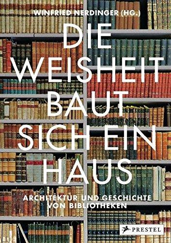 Die Weisheit baut sich ein Haus: Architektur und Geschichte von Bibliotheken (Geschichte Hauses Des)
