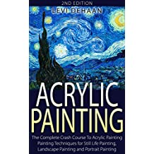 Acrylic Painting: The Complete Crash Course To Acrylic Painting - Painting Techniques for: Still Life Painting, Landscape Painting and Portrait Painting (English Edition)