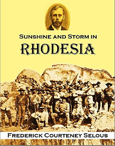 Sunshine and Storm in Rhodesia: Being a Narrative of Events in Matabeleland Both Before and During the Recent Native Insurrection Up to the Date of the Disbandment of the Bulawayo Field Force (1896) por Frederick Courteney Selous