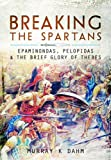 Breaking the Spartans: Epaminondas, Pelopidas and the Brief Glory of Thebes