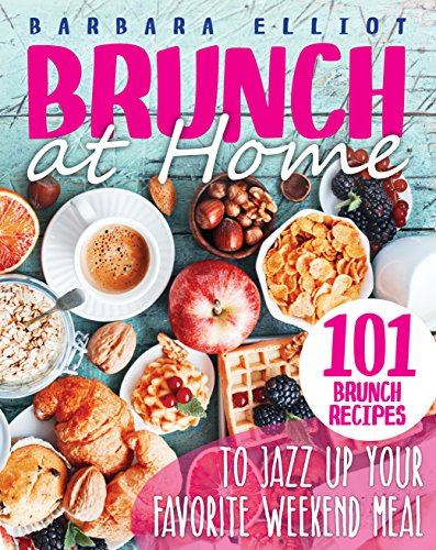 Brunch at Home: 101 Brunch Recipes to Jazz Up Your Favorite Weekend Meal (English Edition)