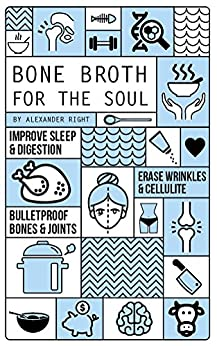 BONE BROTH FOR THE SOUL: Erase Wrinkles & Cellulite, Fix Sleep & Digestion, Bulletproof Bones & Joints (English Edition) di [Right, Alexander]