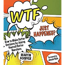 WTF Just Happened?: How to Make Better Decisions by Asking Yourself Better Questions