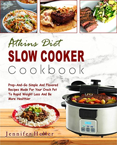 Atkins Diet Slow Cooker Cookbook: Prep -And-Go Simple And Flavored Recipes Made For Your Crock Pot To Rapid Weight Loss And Be More Healthier (Low Carb ... Ketogenic Diet, Keto Diet) (English Edition)