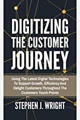 Digitizing The Customer Journey: Using the Latest Digital Technologies to Support Growth, Efficiency and Delight Customers Throughout the Customer's Touchpoints Gebundene Ausgabe