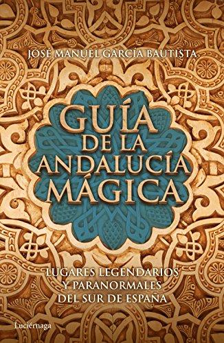 Guía de la Andalucía mágica: Lugares legendarios y paranormales del sur de España por José Manuel García Bautista