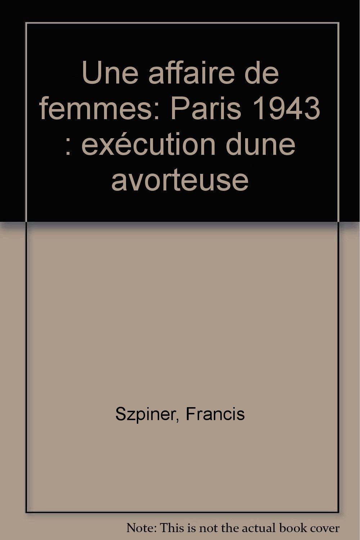 Une Affaire de femmes : Paris, 1943, exécution d'une avorteuse Broché – 1 janvier 1988 Francis Szpiner Jacob Duvernet (Editions) 2715807252 Avortement - France